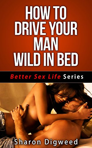 How to drive a man wild sexually