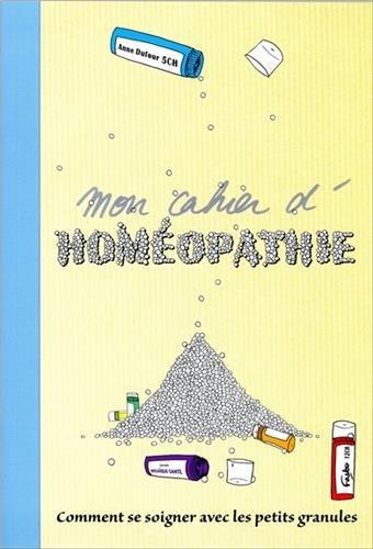 Mon cahier d'homéopathie : Comment se soigner avec les petits granules ? par Anne Dufour