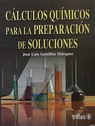 Calculos quimicos para la preparacion de soluciones / Chemical Calculations for the preparation of solutions por Jose Luis Santillan Marquez