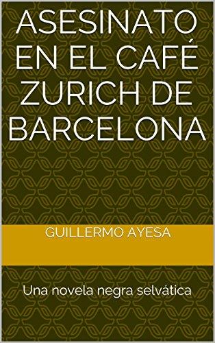 Asesinato en el Café Zurich de Barcelona: Una novela negra selvática por Guillermo Ayesa