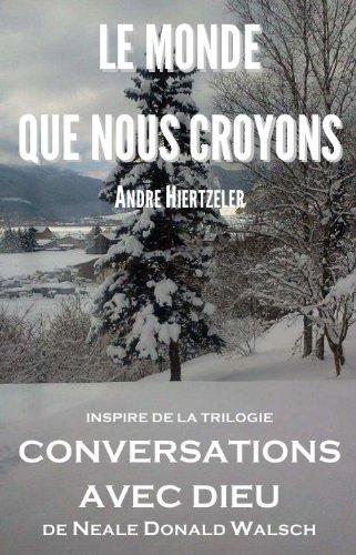 Le Monde Que Nous Croyons : Poème Inspiré De La Trilogie Conversations Avec Dieu De Neale Donald Walsch