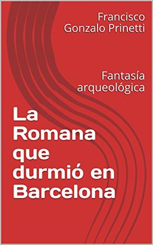 La Romana que durmió en Barcelona: Fantasía arqueológica por Francisco Gonzalo Prinetti