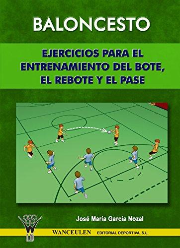 Baloncesto. Ejercicios para el entrenamiento del bote, el rebote y el pase por José María García Nozal