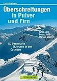 Überschreitung in Pulver und Firn: 50 traumhafte Skitouren in den Ostalpen mit Zielen rund um Berchtesgadener Land, Tuxer Alpen, Chiemgau, Tirol uvm., incl. Informationen zu Anreise und Übernachtung