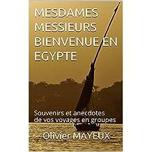 MESDAMES MESSIEURS BIENVENUE EN EGYPTE: Souvenirs et anecdotes de vos voyages en groupes