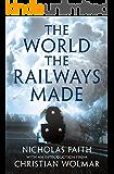 The World the Railways Made: Wolmar's Railway Library (Christian Wolmar's Railway Library)