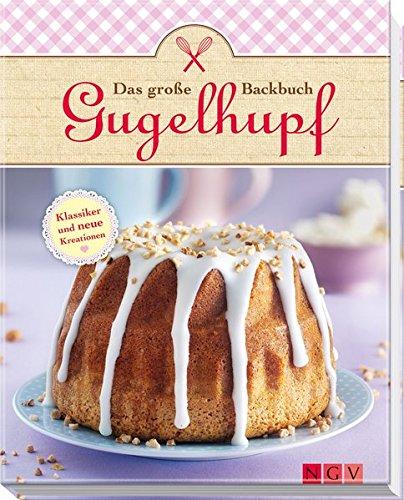 Das große Gugelhupf-Backbuch: Klassiker und neue Variationen
