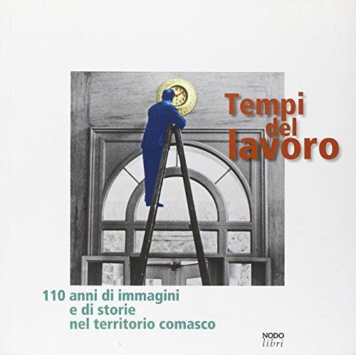 Tempi del lavoro. 110 anni di immagini e di storie nel territorio comasco. Ediz. illustrata
