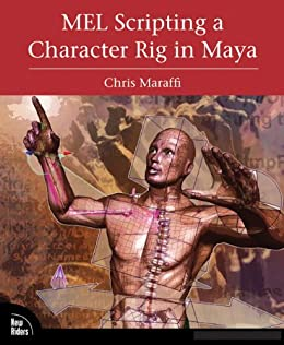 MEL Scripting a Character Rig in Maya: Modeling and Animation Controls by [Maraffi, Chris]
