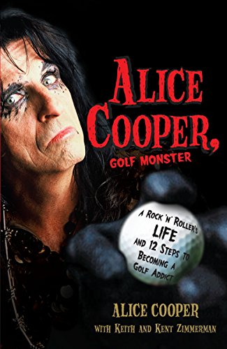 Alice Cooper, Golf Monster: A Rock 'n' Roller's Life and 12 Steps to Becoming a Golf Addict por Alice Cooper
