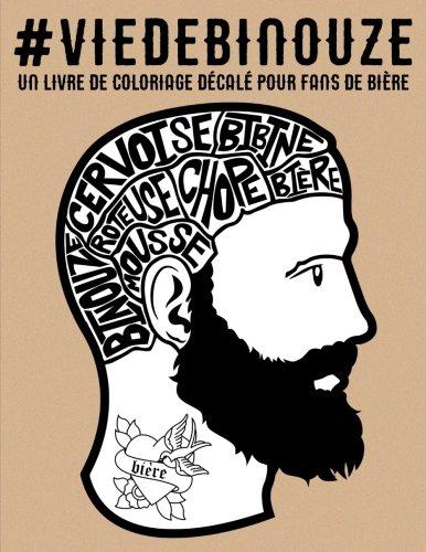 Vie de binouze : un livre de coloriage dcal pour fans de bire: Livre de coloriage pour adultes : un cadeau antistress unique pour hommes et femmes ... gribouillages et dessins zen pour se dtendre