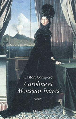 Caroline et Monsieur Ingres: Roman historique par Gaston Compère