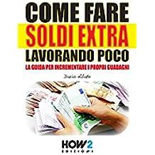COME FARE SOLDI EXTRA LAVORANDO POCO. La Guida per Incrementare i Propri Guadagni (HOW2 Edizioni Vol. 10)