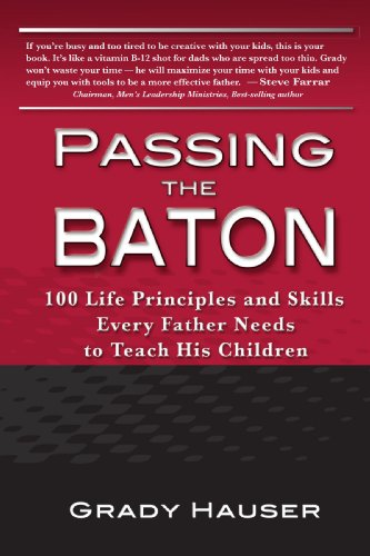 Passing the Baton: 100 Life Principles and Skills Every Father Needs to Teach His Children PDF Books