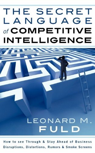 The Secret Language of Competitive Intelligence: How to see through & stay ahead of business disruptions, distortions, rumors & smoke screens