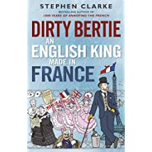 Dirty Bertie: An English King Made in France by Stephen Clarke (2014-07-15)