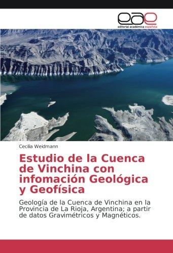 Estudio de la Cuenca de Vinchina con infomación Geológica y Geofísica: Geología de la Cuenca de Vinchina en la Provincia de La Rioja, Argentina; a partir de datos Gravimétricos y Magnéticos. por Cecilia Weidmann