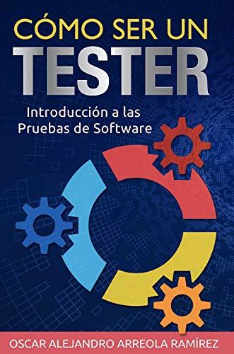 Cómo ser un Tester: Introducción a las Pruebas de Software por Oscar Alejandro Arreola Ramirez