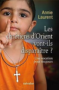 Les chrétiens d'Orient vont-ils disparaître ? par Annie Laurent