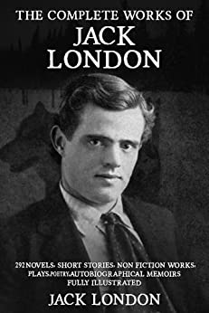 The Complete Works of Jack London: 292 Novels, Short Stories, Non Fiction Works, Plays, Autobiographical Memoirs and Poetry - Fully Illustrated (English Edition) par [London, Jack]