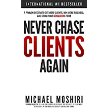 Never Chase Clients Again: A Proven System To Get More Clients, Win More Business, And Grow Your Consulting Firm (The Art of Consulting and Consulting Business Secrets Book 1) (English Edition)