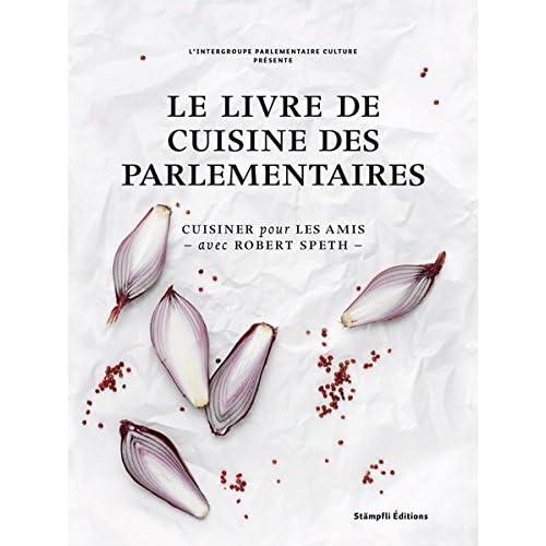 Le livre de cuisine des parlementaires: Cuisiner pour les amis - avec Robert Speth