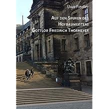 Auf den Spuren des Hofbaumeisters Gottlob Friedrich Thormeyer (Beiträge zur Heimatforschung in Sachsen)