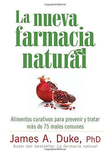 La Nueva Farmacia Natural: Alimentos Curativos Para Prevenir y Tratar Mas de 75 Males Comunes por James A. Duke
