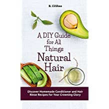 A DIY Guide for All Things Natural Hair: Discover Homemade Conditioner and Hair Rinse Recipes for Your Crowning Glory (English Edition)