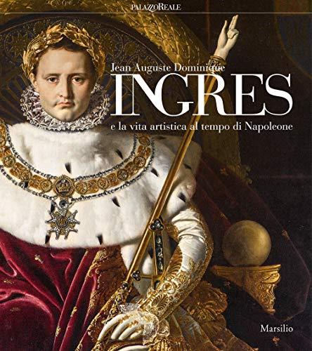 Jean Auguste Dominique Ingres (Jean-Auguste-Dominique Ingres E La Vita Artistica Al Tempo Di Napoleone. Catalogo Della Mostra (Mila)
