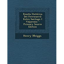 Reseña Histórica Del Ferrocarril Entre Santiago I Valparaiso - Primary Source Edition