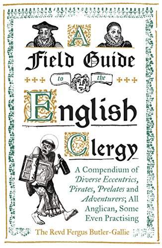 A Field Guide to the English Clergy: A Compendium of Diverse Eccentrics, Pirates, Prelates and Adventurers; All Anglican, Some Even Practising (English Edition) por Fergus Butler-Gallie