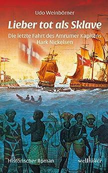 Lieber tot als Sklave: Die letzte Fahrt des Amrumer Kapitäns Hark Nickelsen. Historischer Roman