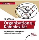Organisation für Komplexität: Wie Arbeit wieder lebendig wird - und Höchstleistung entsteht