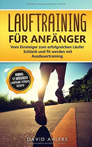 Lauftraining (Lauftraining für Anfänger: Vom Einsteiger zum erfolgreichen Läufer - Schlank und fit werden mit Ausdauertraining  - Bonus: 12-wöchiger Laufplan und ... für das Lauftraining (Laufen, Band 1))