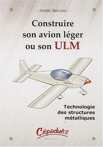 Construire son avion léger ou son ULM-Technologie des structures métalliques de André Bréand (13 février 2009) Broché