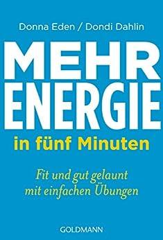 Mehr Energie in fünf Minuten: Fit und gut gelaunt - mit einfachen Übungen von [Eden, Donna, Dahlin, Dondi]
