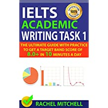 IELTS Academic Writing Task 1: The Ultimate Guide with Practice to Get a Target Band Score of 8.0+ In 10 Minutes a Day