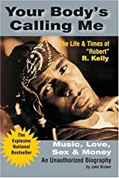 Your Body's Calling Me: The Life and Times of Robert R. Kelly - Music, Love, Sex and Money (An Unauthorized Biography) by Jake Brown (2004-05-15)