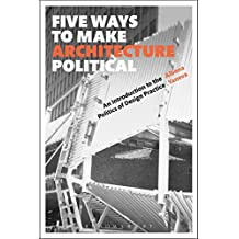 Five Ways to Make Architecture Political: An Introduction to the Politics of Design Practice