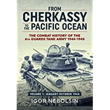 From Cherkassy to the Pacific Ocean: The Combat History of the 6th Guards Tank Army. Volume 1: January-October 1944