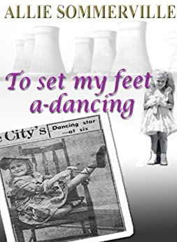 To Set My Feet A-Dancing: Scenes from a post-war English childhood by [Sommerville, Allie]