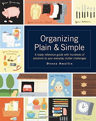 Organizing Plain & Simple: A Ready Reference Guide with Hundreds of Solutions to Your Everyday Clutter Challenges por Donna Smallin