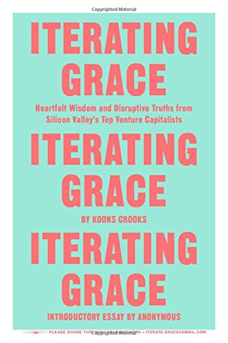 Iterating Grace: Heartfelt Wisdom and Disruptive Truths from Silicon Valley's Top Venture Capitalists Silicon Top