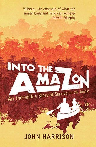 Into the Amazon: An Incredible Story of Survival in the Jungle by John Harrison (2011-06-06)