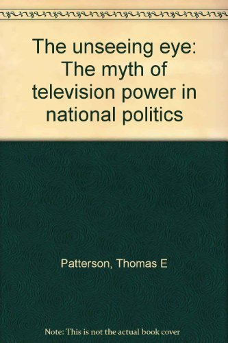 The unseeing eye: The myth of television power in national politics by Thomas E Patterson (1976-08-01)