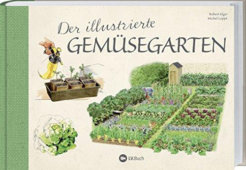 Der illustrierte Gemüsegarten: 70 essentielle Tipps zur erfolgreichen Aussaat, Pflege und Ernte.