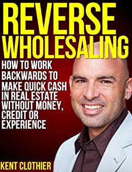 Reverse Wholesaling: How To Work Backwards To Make Quick Cash In Real Estate... Without Money, Credit Or Experience (English Edition) von [Clothier, Kent]