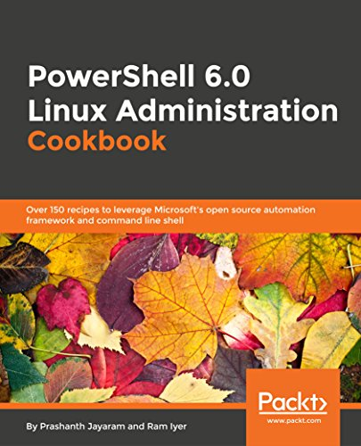 PowerShell 6.0 Linux Administration Cookbook: Over 150 recipes to leverage Microsoft's open source automation framework and command line shell (English Edition)