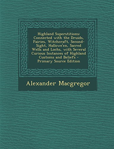 ns: Connected with the Druids, Fairies, Witchcraft, Second-Sight, Hallowe'en, Sacred Wells and Lochs, with Several Curious Instances of Highland Customs and Beliefs by Alexander Macgregor (2014-02-12) ()